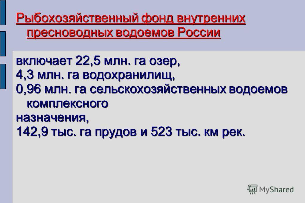 Рыбохозяйственный фонд внутренних пресноводных водоемов России включает 22,5 млн. га озер, 4,3 млн. га водохранилищ, 0,96 млн. га сельскохозяйственных водоемов комплексного назначения, 142,9 тыс. га прудов и 523 тыс. км рек.