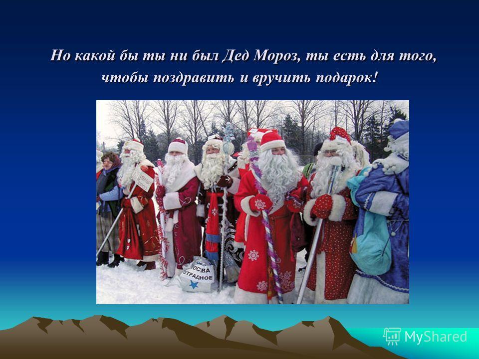 Но какой бы ты ни был Дед Мороз, ты есть для того, чтобы поздравить и вручить подарок! Но какой бы ты ни был Дед Мороз, ты есть для того, чтобы поздравить и вручить подарок!