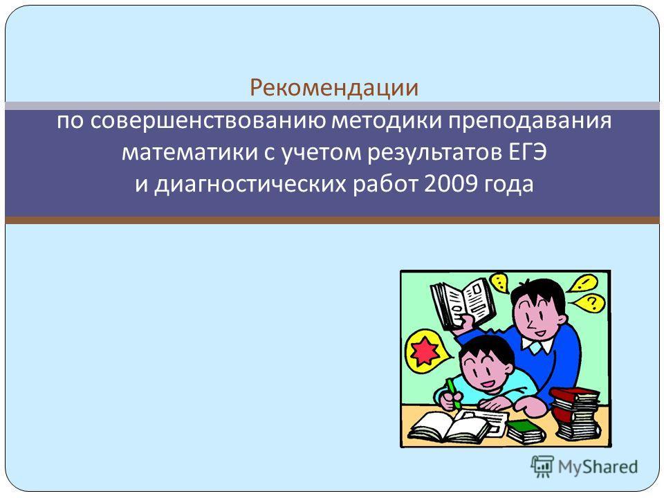 Рекомендации по совершенствованию методики преподавания математики с учетом результатов ЕГЭ и диагностических работ 2009 года