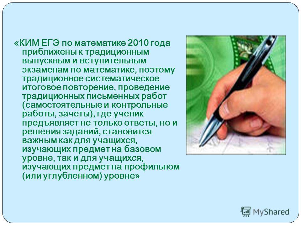 «КИМ ЕГЭ по математике 2010 года приближены к традиционным выпускным и вступительным экзаменам по математике, поэтому традиционное систематическое итоговое повторение, проведение традиционных письменных работ (самостоятельные и контрольные работы, за