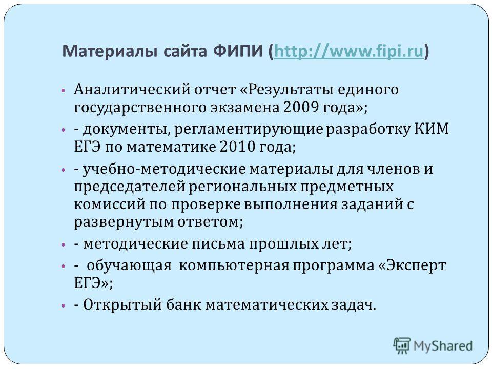 Материалы сайта ФИПИ (http://www.fipi.ru)http://www.fipi.ru Аналитический отчет « Результаты единого государственного экзамена 2009 года »; - документы, регламентирующие разработку КИМ ЕГЭ по математике 2010 года ; - учебно - методические материалы д