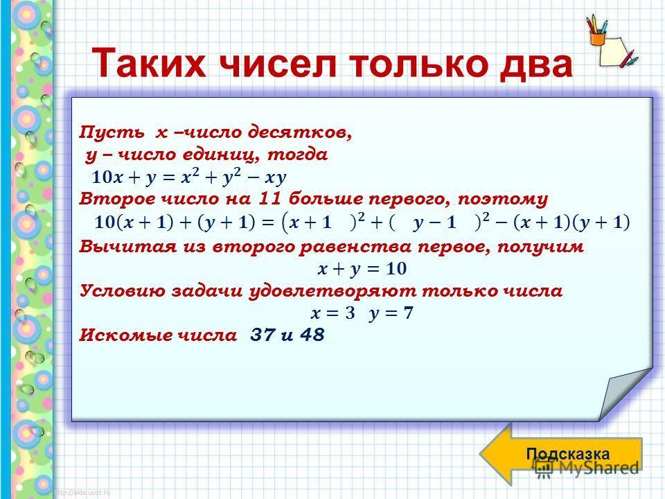 Таких чисел только два Есть только два двузначных числа, каждое из которых равно неполному квадрату разности свих цифр. Найдите эти числа. Чтобы облегчить решение, подскажем, что одно число на 11 больше другого Подсказка