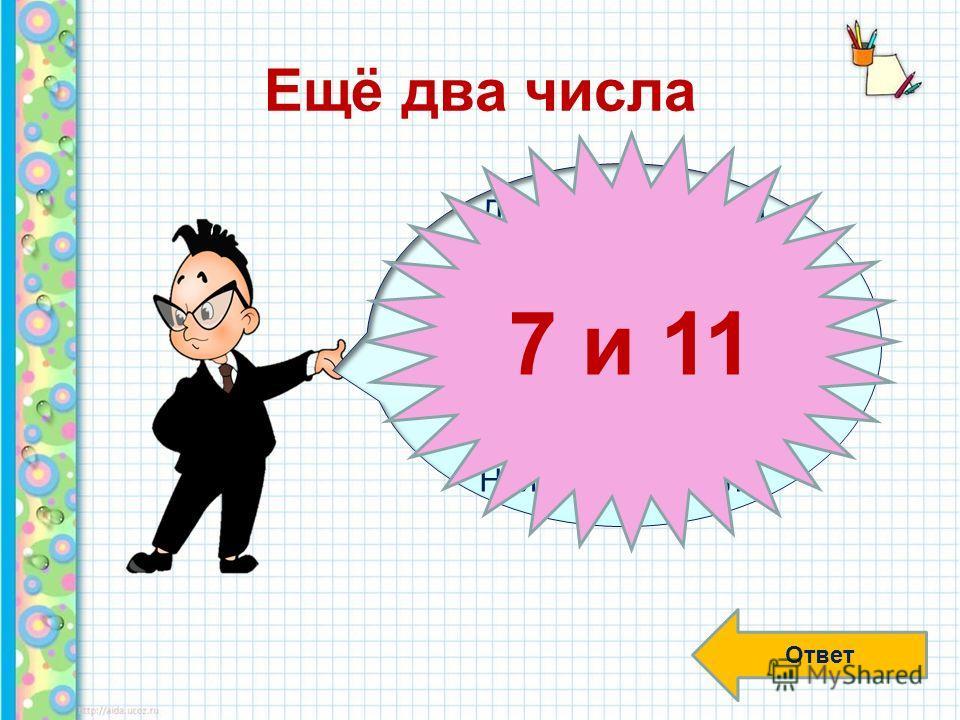Ещё два числа Ответ Два простых числа обладают свойством: если от каждого из них вычесть половину другого, то одна разность будет в 5 раз больше другой. Найдите эти числа. 7 и 11