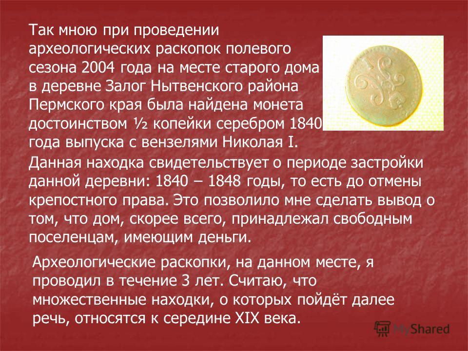 Так мною при проведении археологических раскопок полевого сезона 2004 года на месте старого дома в деревне Залог Нытвенского района Пермского края была найдена монета достоинством ½ копейки серебром 1840 года выпуска с вензелями Николая I. Данная нах