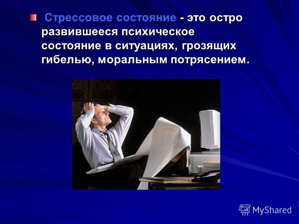 Стрессовое состояние - это остро развившееся психическое состояние в ситуациях, грозящих гибелью, моральным потрясением. Стрессовое состояние - это остро развившееся психическое состояние в ситуациях, грозящих гибелью, моральным потрясением.