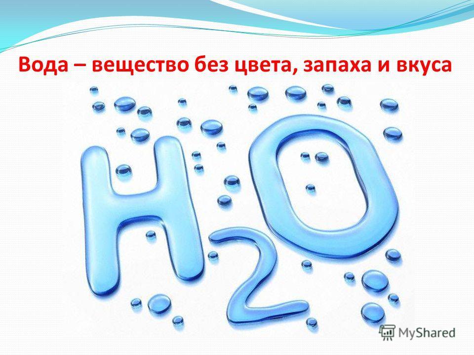 Вода – вещество без цвета, запаха и вкуса