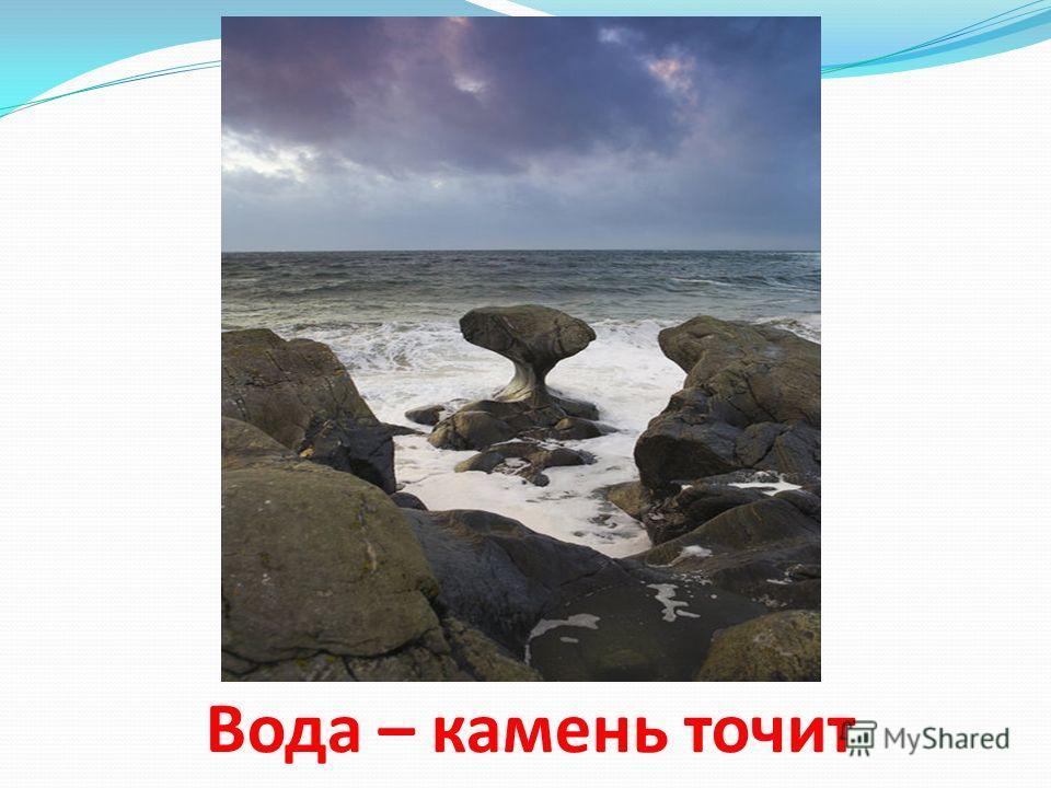 Вода – камень точит