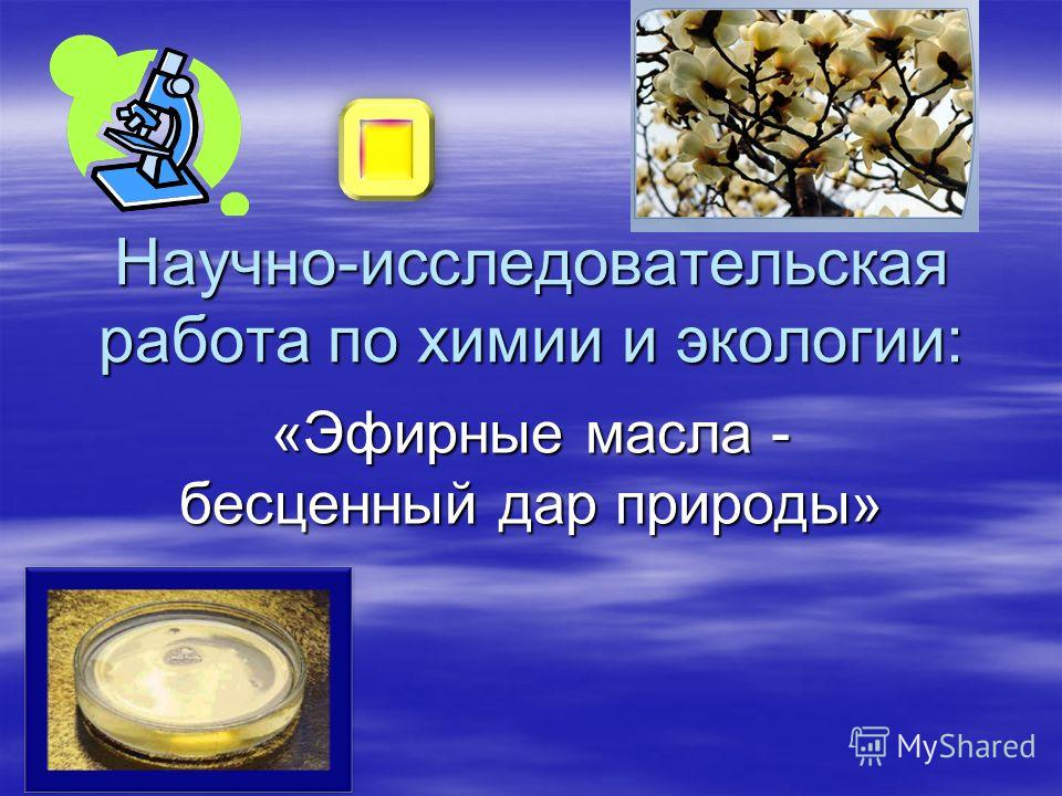 Научно-исследовательская работа по химии и экологии: «Эфирные масла - бесценный дар природы»