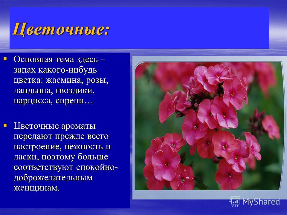 Цветочные: Основная тема здесь – запах какого-нибудь цветка: жасмина, розы, ландыша, гвоздики, нарцисса, сирени… Основная тема здесь – запах какого-нибудь цветка: жасмина, розы, ландыша, гвоздики, нарцисса, сирени… Цветочные ароматы передают прежде в