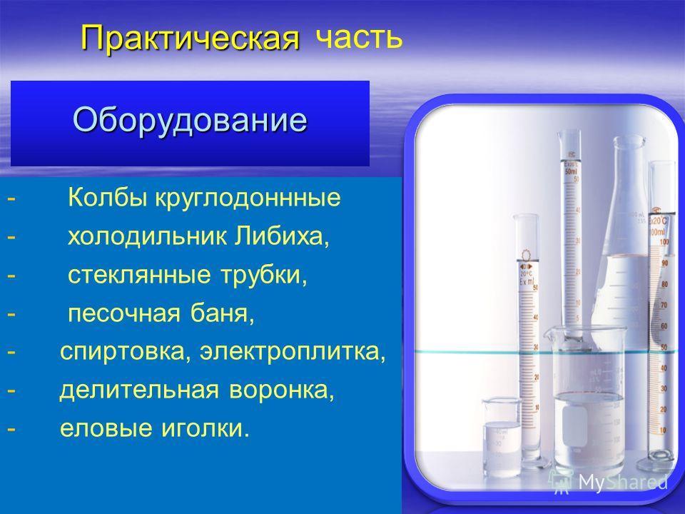 Практическая Оборудование - - Колбы круглодоннные - - холодильник Либиха, - - стеклянные трубки, - - песочная баня, - - спиртовка, электроплитка, - - делительная воронка, - - еловые иголки. часть