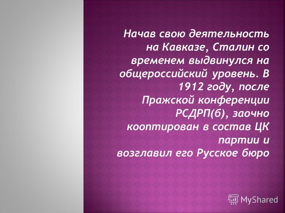 Начав свою деятельность на Кавказе, Сталин со временем выдвинулся на общероссийский уровень. В 1912 году, после Пражской конференции РСДРП(б), заочно кооптирован в состав ЦК партии и возглавил его Русское бюро