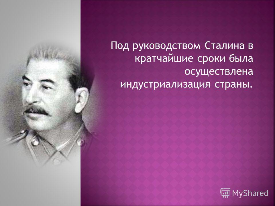 Под руководством Сталина в кратчайшие сроки была осуществлена индустриализация страны.