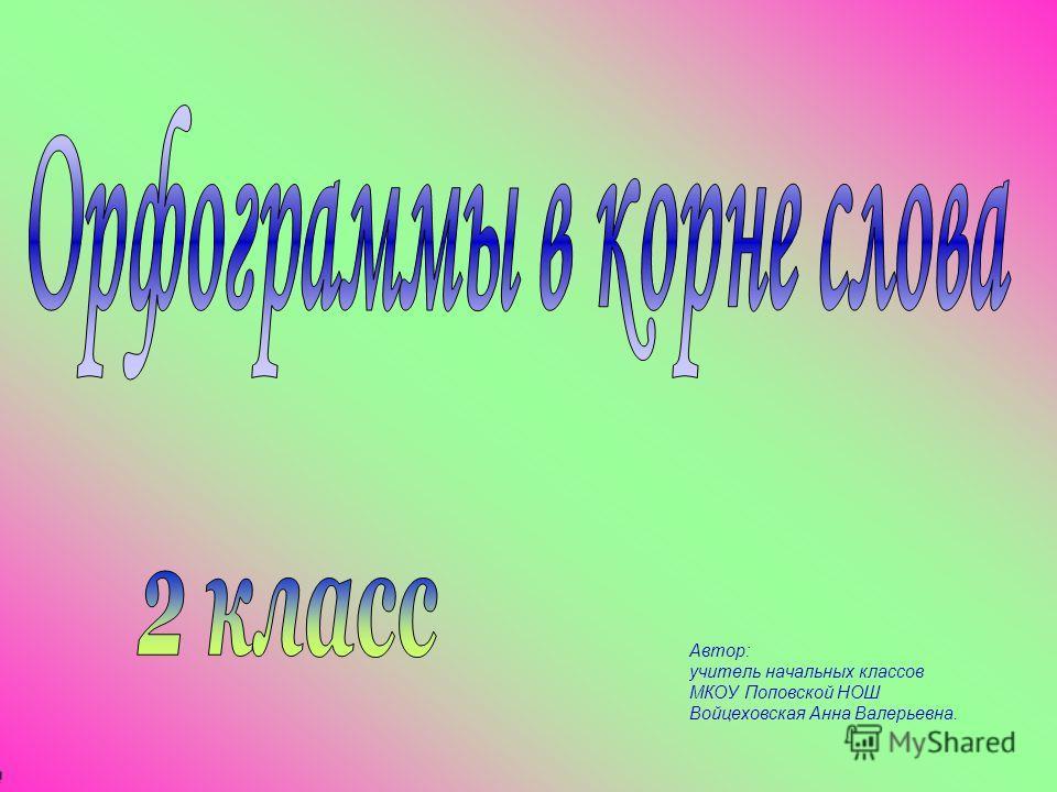 Автор: учитель начальных классов МКОУ Поповской НОШ Войцеховская Анна Валерьевна.
