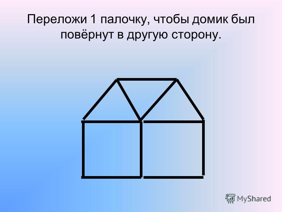 Переложи 1 палочку, чтобы домик был повёрнут в другую сторону.