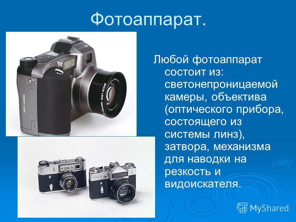 Фотоаппарат. Любой фотоаппарат состоит из: светонепроницаемой камеры, объектива (оптического прибора, состоящего из системы линз), затвора, механизма для наводки на резкость и видоискателя.