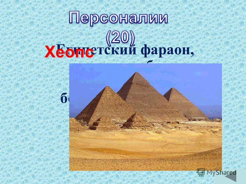 Египетский фараон, которому была построена самая большая пирамида?Хеопс