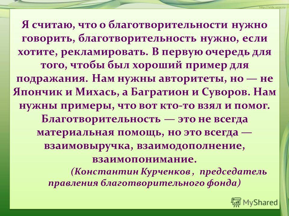 Я считаю, что о благотворительности нужно говорить, благотворительность нужно, если хотите, рекламировать. В первую очередь для того, чтобы был хороший пример для подражания. Нам нужны авторитеты, но не Япончик и Михась, а Багратион и Суворов. Нам ну