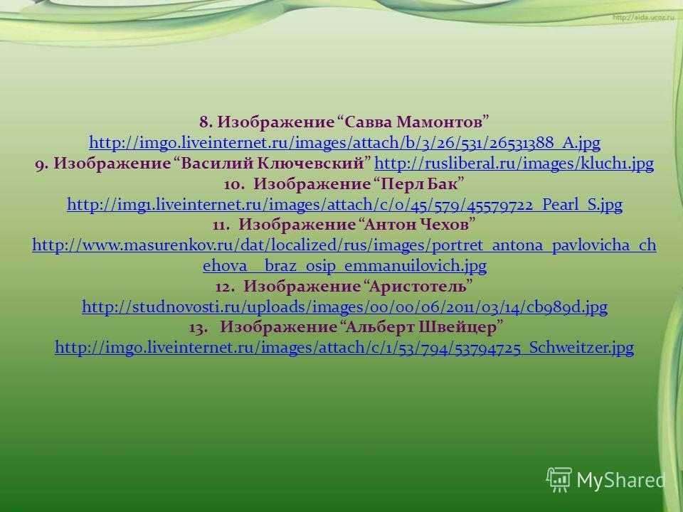 8. Изображение Савва Мамонтов http://img0.liveinternet.ru/images/attach/b/3/26/531/26531388_A.jpg 9. Изображение Василий Ключевский http://rusliberal.ru/images/kluch1.jpg 10. Изображение Перл Бак http://img1.liveinternet.ru/images/attach/c/0/45/579/4