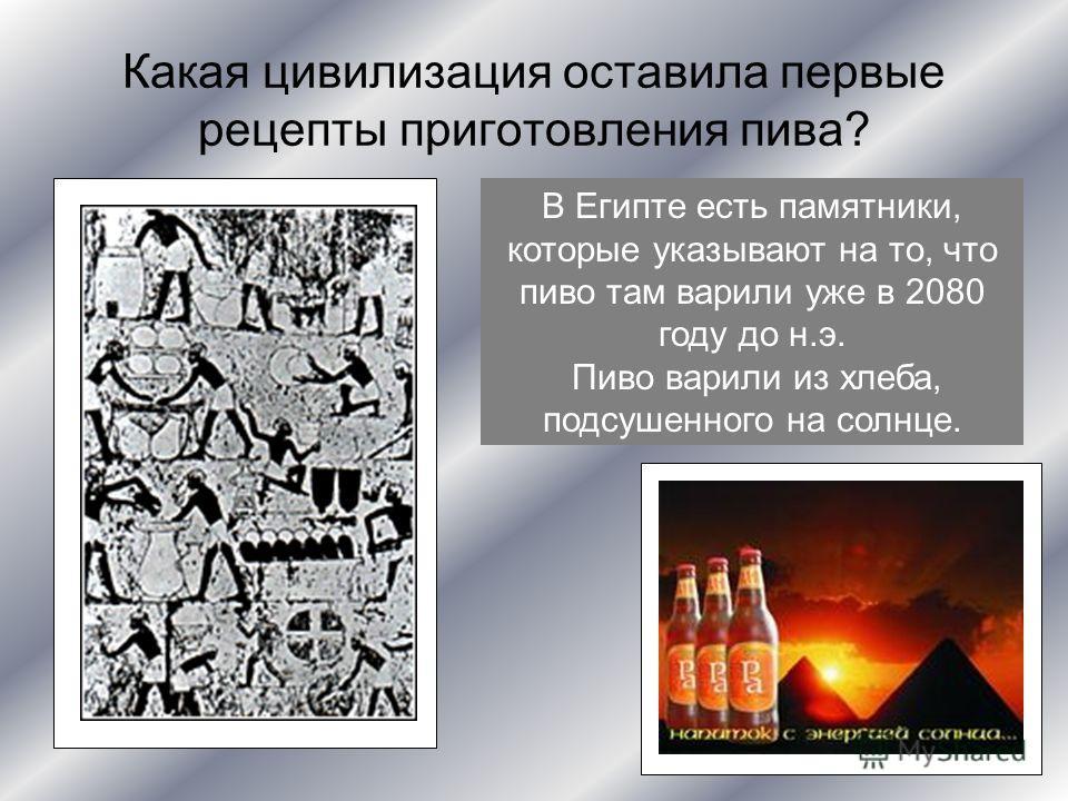 Какая цивилизация оставила первые рецепты приготовления пива? В Египте есть памятники, которые указывают на то, что пиво там варили уже в 2080 году до н.э. Пиво варили из хлеба, подсушенного на солнце.