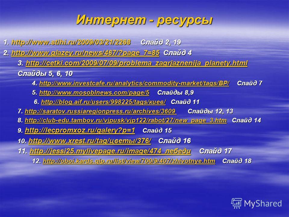 Интернет - ресурсы 1. http://www.stihi.ru/2009/03/21/2268 Слайд 2, 19 2. http://www.glazey.ru/news/467/?page_7=85 Слайд 4 http://www.glazey.ru/news/467/?page_7=85 3. http://cetki.com/2009/07/09/problema_zagrjaznenija_planety.html http://cetki.com/200