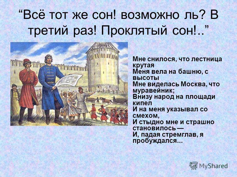 Всё тот же сон! возможно ль? В третий раз! Проклятый сон!.. Мне снилося, что лестница крутая Меня вела на башню, с высоты Мне виделась Москва, что муравейник; Внизу народ на площади кипел И на меня указывал со смехом, И стыдно мне и страшно становило
