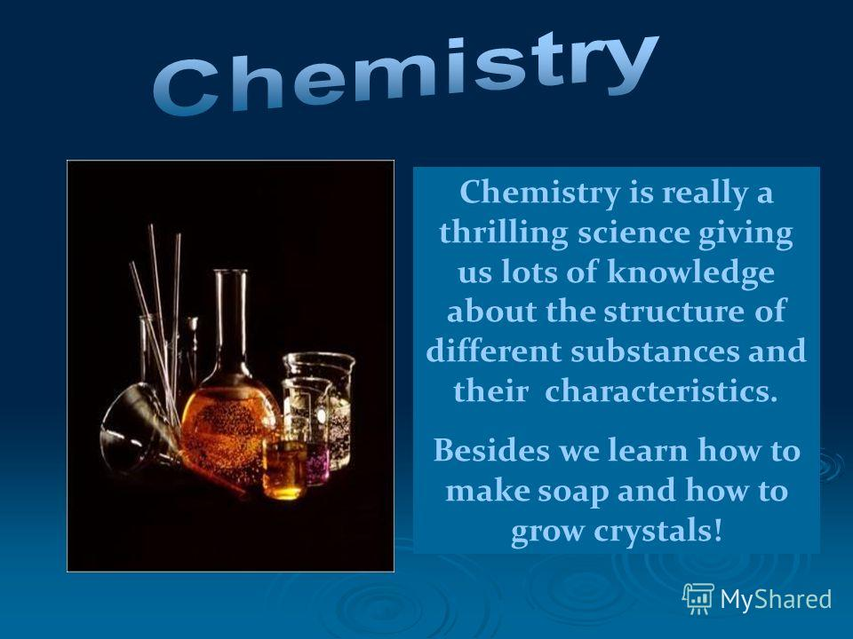 Chemistry is really a thrilling science giving us lots of knowledge about the structure of different substances and their characteristics. Besides we learn how to make soap and how to grow crystals!