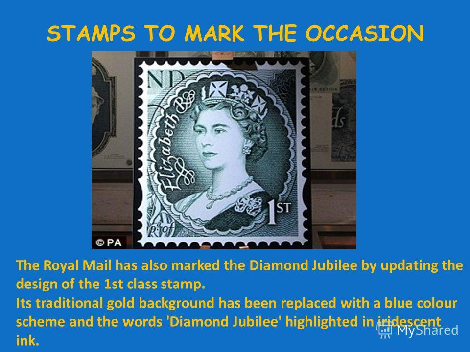 STAMPS TO MARK THE OCCASION The Royal Mail has also marked the Diamond Jubilee by updating the design of the 1st class stamp. Its traditional gold background has been replaced with a blue colour scheme and the words 'Diamond Jubilee' highlighted in i