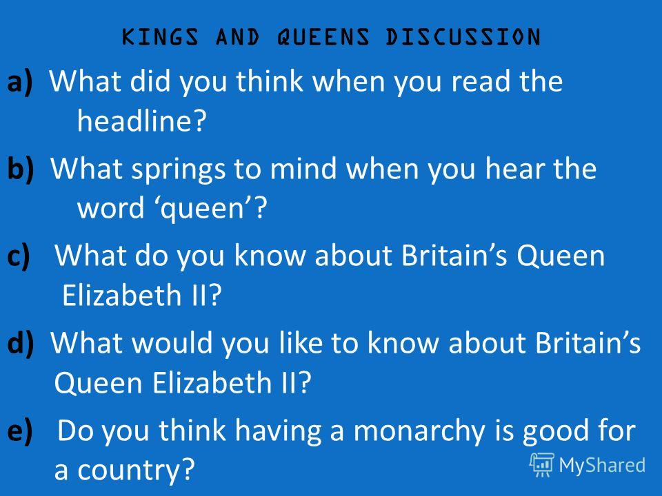 KINGS AND QUEENS DISCUSSION a) What did you think when you read the headline? b) What springs to mind when you hear the word queen? c) What do you know about Britains Queen Elizabeth II? d) What would you like to know about Britains Queen Elizabeth I