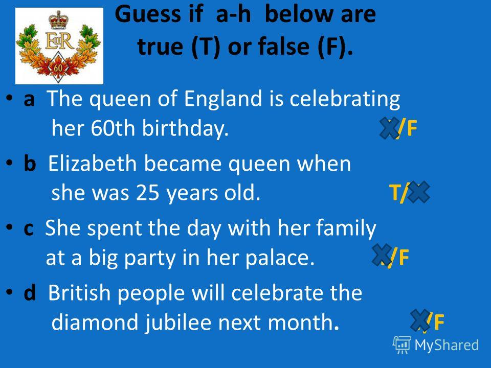 Guess if a-h below are true (T) or false (F). a The queen of England is celebrating her 60th birthday. T/F b Elizabeth became queen when she was 25 years old. T/F c She spent the day with her family at a big party in her palace. T/F d British people