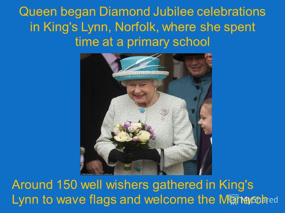 Queen began Diamond Jubilee celebrations in King's Lynn, Norfolk, where she spent time at a primary school Around 150 well wishers gathered in King's Lynn to wave flags and welcome the Monarch