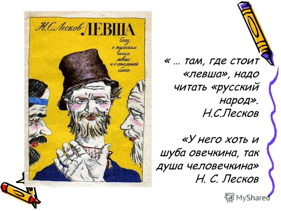 « … там, где стоит «левша», надо читать «русский народ». Н.С.Лесков «У него хоть и шуба овечкина, так душа человечкина» Н. С. Лесков