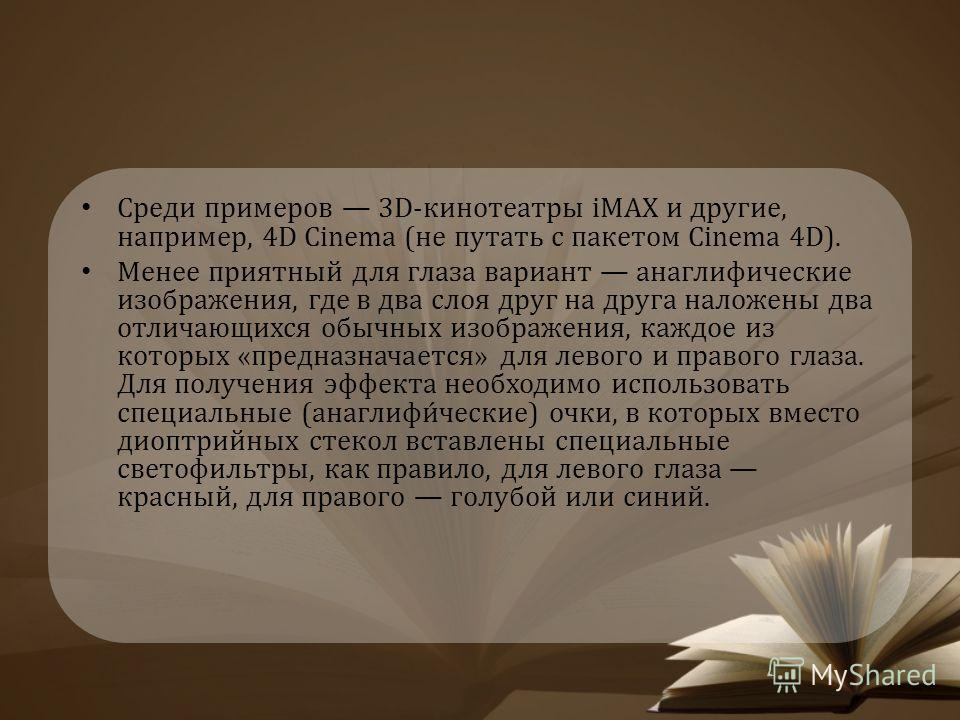 Среди примеров 3D-кинотеатры iMAX и другие, например, 4D Cinema (не путать с пакетом Cinema 4D). Менее приятный для глаза вариант анаглифические изображения, где в два слоя друг на друга наложены два отличающихся обычных изображения, каждое из которы