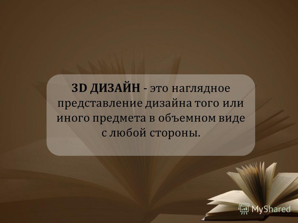 3D ДИЗАЙН - это наглядное представление дизайна того или иного предмета в объемном виде с любой стороны.