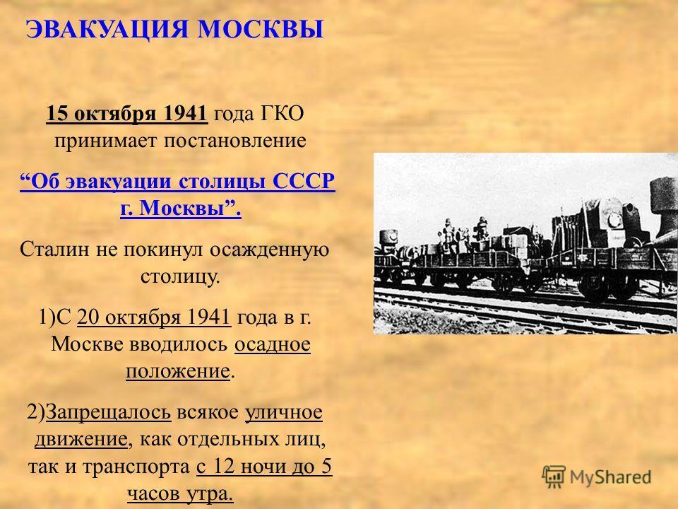 ЭВАКУАЦИЯ МОСКВЫ 15 октября 1941 года ГКО принимает постановление Об эвакуации столицы СССР г. Москвы. Сталин не покинул осажденную столицу. 1)С 20 октября 1941 года в г. Москве вводилось осадное положение. 2)Запрещалось всякое уличное движение, как