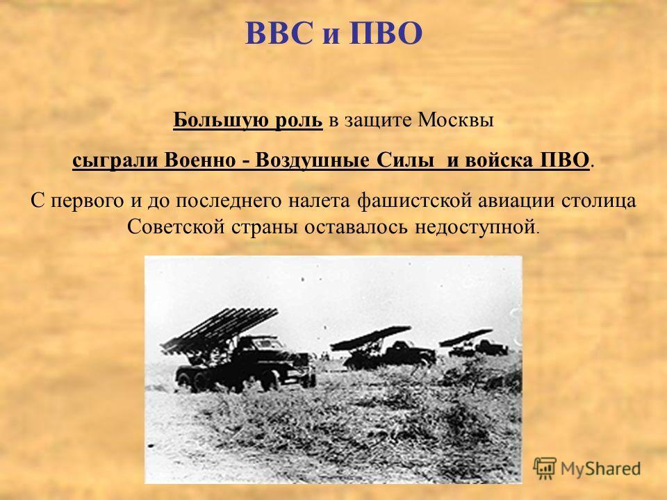 ВВС и ПВО Большую роль в защите Москвы сыграли Военно - Воздушные Силы и войска ПВО. С первого и до последнего налета фашистской авиации столица Советской страны оставалось недоступной.