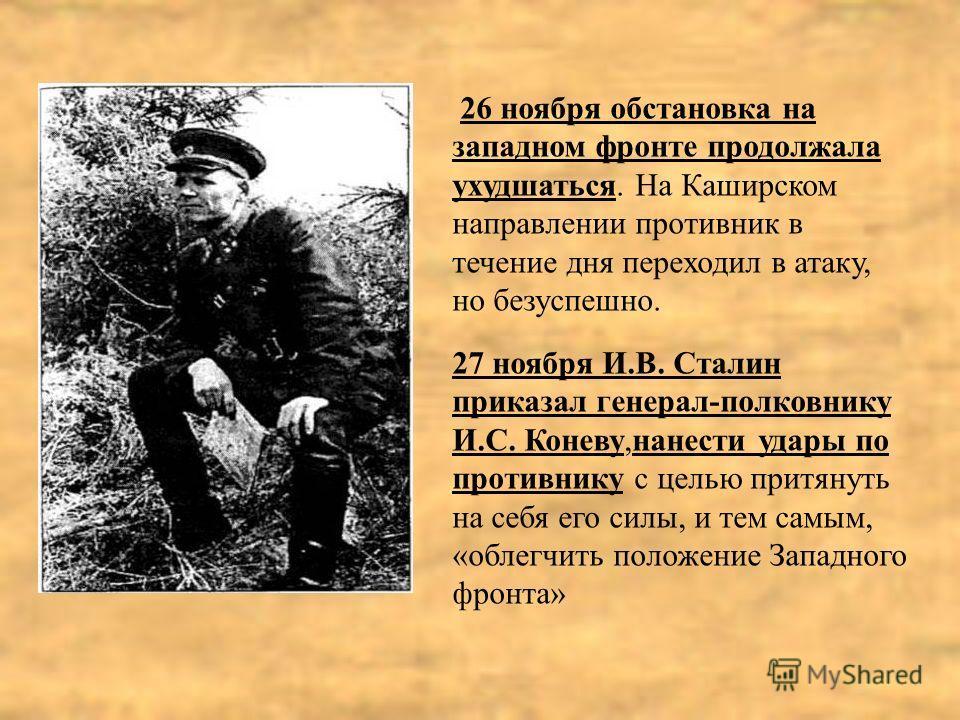 26 ноября обстановка на западном фронте продолжала ухудшаться. На Каширском направлении противник в течение дня переходил в атаку, но безуспешно. 27 ноября И.В. Сталин приказал генерал-полковнику И.С. Коневу,нанести удары по противнику с целью притян