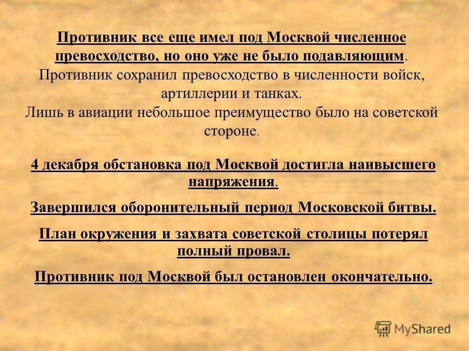 Противник все еще имел под Москвой численное превосходство, но оно уже не было подавляющим. Противник сохранил превосходство в численности войск, артиллерии и танках. Лишь в авиации небольшое преимущество было на советской стороне. 4 декабря обстанов