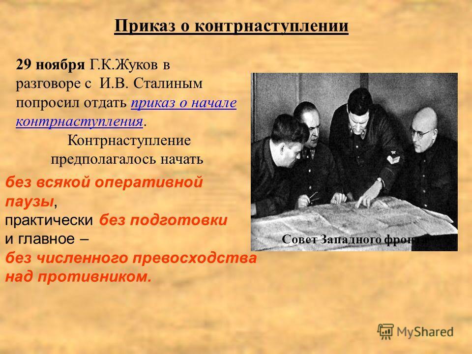 29 ноября Г.К.Жуков в разговоре с И.В. Сталиным попросил отдать приказ о начале контрнаступления. Контрнаступление предполагалось начать Совет Западного фронта Приказ о контрнаступлении без всякой оперативной паузы, практически без подготовки и главн