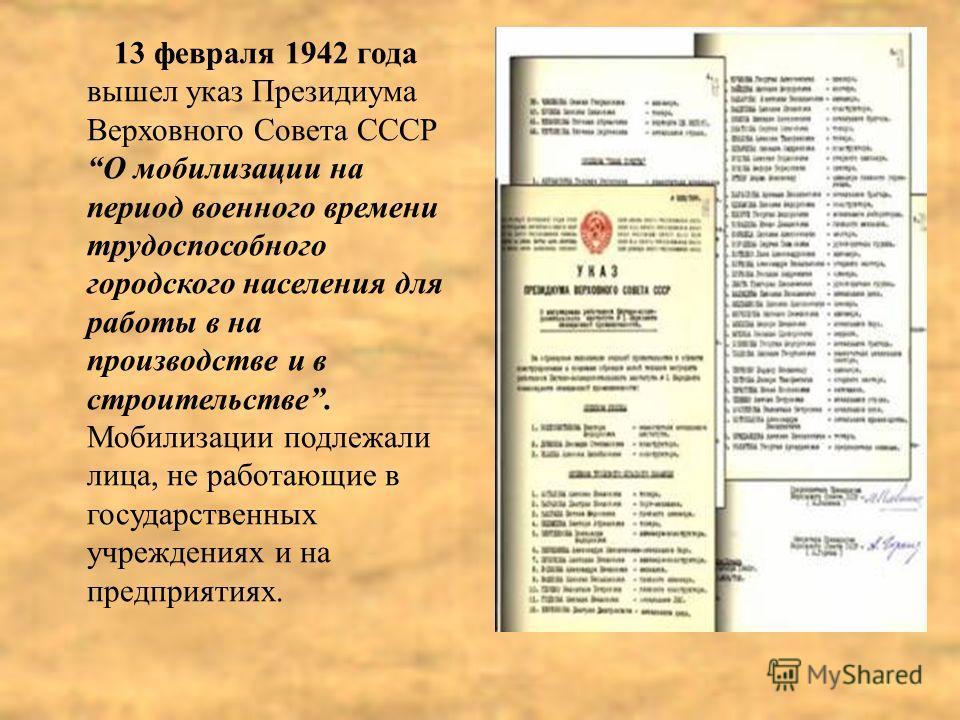 13 февраля 1942 года вышел указ Президиума Верховного Совета СССР О мобилизации на период военного времени трудоспособного городского населения для работы в на производстве и в строительстве. Мобилизации подлежали лица, не работающие в государственны
