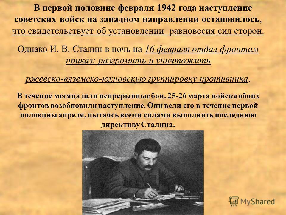 В первой половине февраля 1942 года наступление советских войск на западном направлении остановилось, что свидетельствует об установлении равновесия сил сторон. Однако И. В. Сталин в ночь на 16 февраля отдал фронтам приказ: разгромить и уничтожить рж