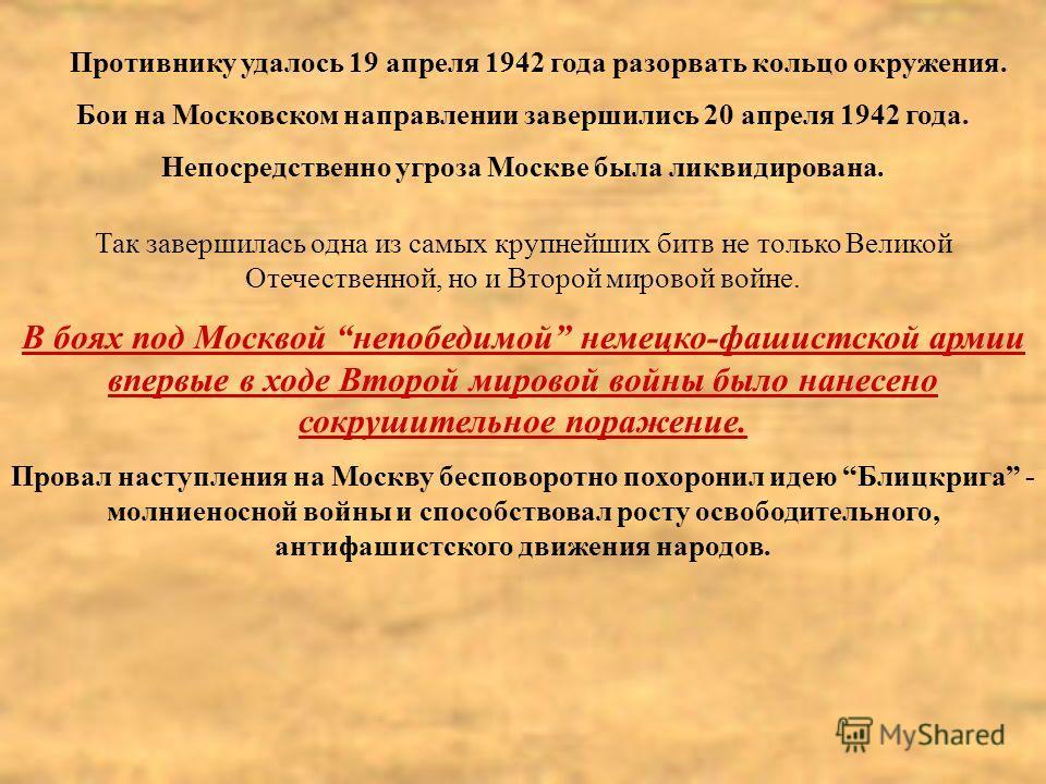 Противнику удалось 19 апреля 1942 года разорвать кольцо окружения. Бои на Московском направлении завершились 20 апреля 1942 года. Непосредственно угроза Москве была ликвидирована. Так завершилась одна из самых крупнейших битв не только Великой Отечес