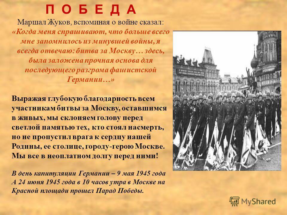 П О Б Е Д А Маршал Жуков, вспоминая о войне сказал: «Когда меня спрашивают, что больше всего мне запомнилось из минувшей войны, я всегда отвечаю: битва за Москву… здесь, была заложена прочная основа для последующего разгрома фашистской Германии…» Выр