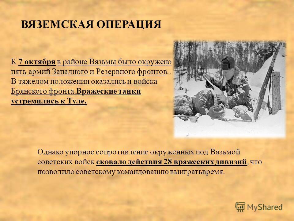 ВЯЗЕМСКАЯ ОПЕРАЦИЯ К 7 октября в районе Вязьмы было окружено пять армий Западного и Резервного фронтов.. В тяжелом положении оказались и войска Брянского фронта.Вражеские танки устремились к Туле. Однако упорное сопротивление окруженных под Вязьмой с
