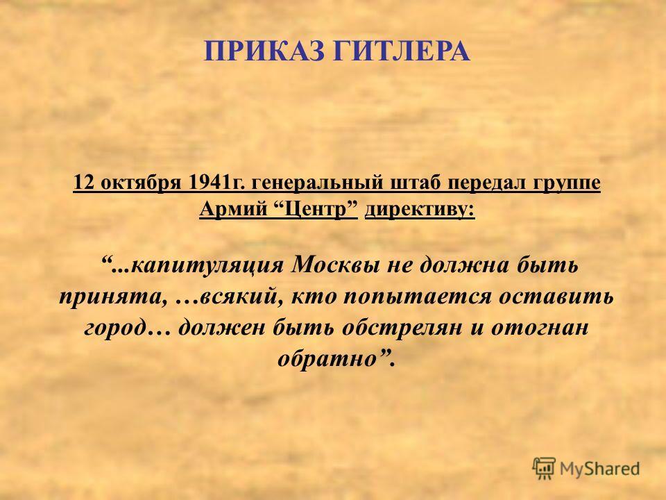 ПРИКАЗ ГИТЛЕРА 12 октября 1941г. генеральный штаб передал группе Армий Центр директиву:...капитуляция Москвы не должна быть принята, …всякий, кто попытается оставить город… должен быть обстрелян и отогнан обратно.