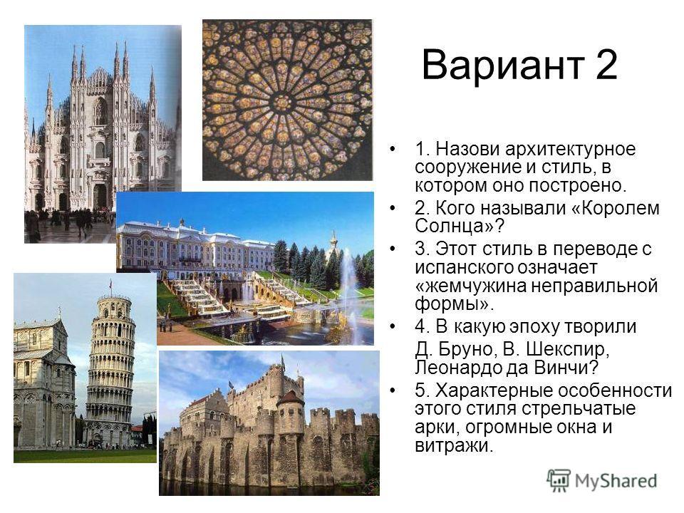 Вариант 2 1. Назови архитектурное сооружение и стиль, в котором оно построено. 2. Кого называли «Королем Солнца»? 3. Этот стиль в переводе с испанского означает «жемчужина неправильной формы». 4. В какую эпоху творили Д. Бруно, В. Шекспир, Леонардо д
