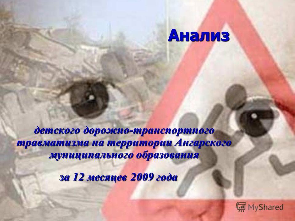 Анализ Анализ детского дорожно-транспортного травматизма на территории Ангарского муниципального образования за 12 месяцев 2009 года