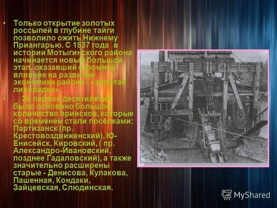 Только открытие золотых россыпей в глубине тайги позволило ожить Нижнему Приангарью. С 1837 года в истории Мотыгинского района начинается новый большой этап, оказавший огромное влияние на развитие экономики района - «золотая лихорадка». За первое дес