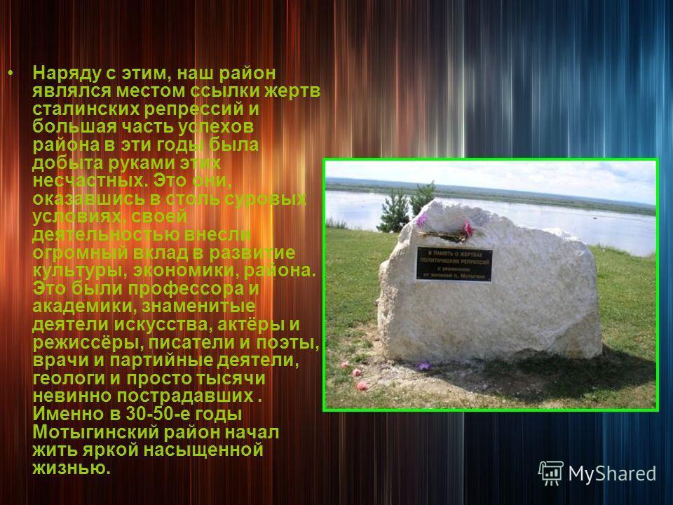 Наряду с этим, наш район являлся местом ссылки жертв сталинских репрессий и большая часть успехов района в эти годы была добыта руками этих несчастных. Это они, оказавшись в столь суровых условиях, своей деятельностью внесли огромный вклад в развитие