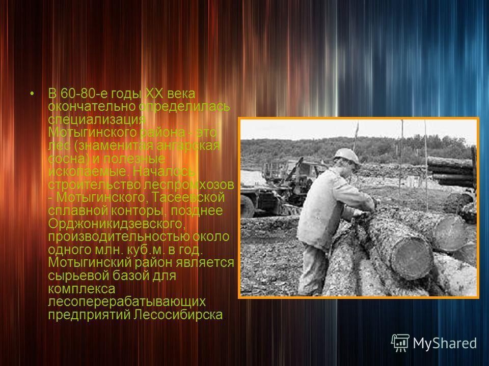 В 60-80-е годы ХХ века окончательно определилась специализация Мотыгинского района - это лес (знаменитая ангарская сосна) и полезные ископаемые. Началось строительство леспромхозов - Мотыгинского, Тасеевской сплавной конторы, позднее Орджоникидзевско