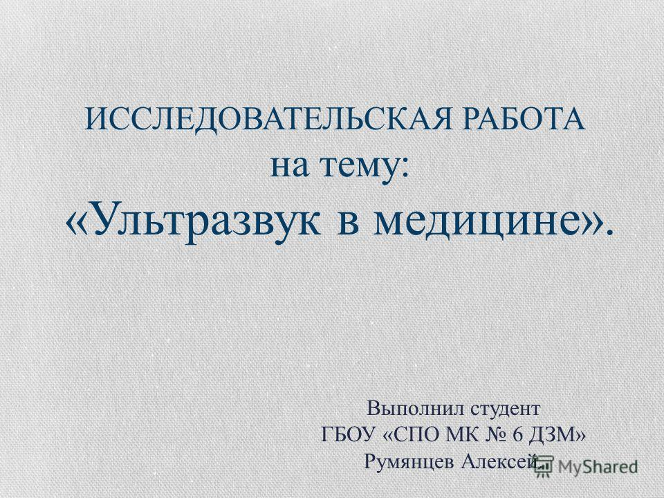ИССЛЕДОВАТЕЛЬСКАЯ РАБОТА на тему: «Ультразвук в медицине». Выполнил студент ГБОУ «СПО МК 6 ДЗМ» Румянцев Алексей.